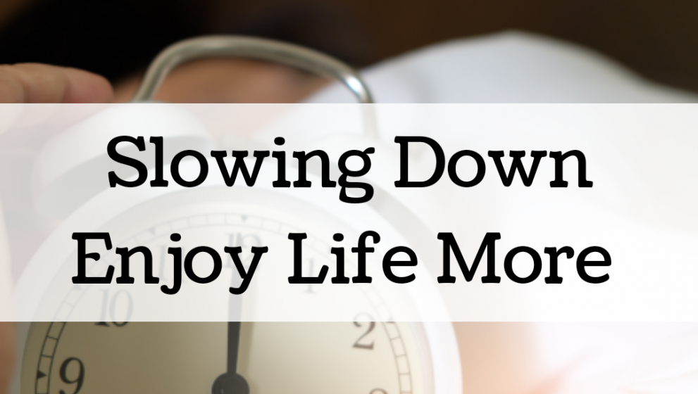 Slowing Down to Enjoy Life More