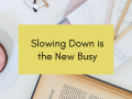 Slowing Down is the New Busy: 5 Ways to Start