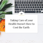 Taking Care Of Your Health Doesn't Have To Cost The Earth